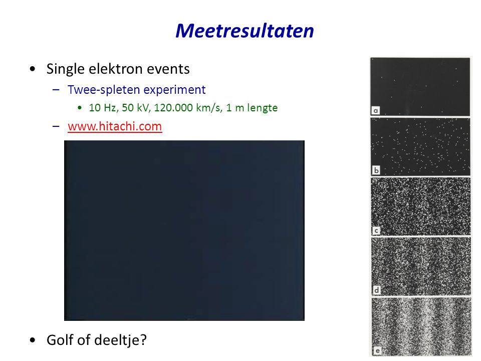 Meetresultaten Single elektron events –Twee-spleten experiment 10 Hz, 50 kV, 120.000 km/s, 1 m lengte –www.hitachi.comwww.hitachi.com Golf of deeltje?