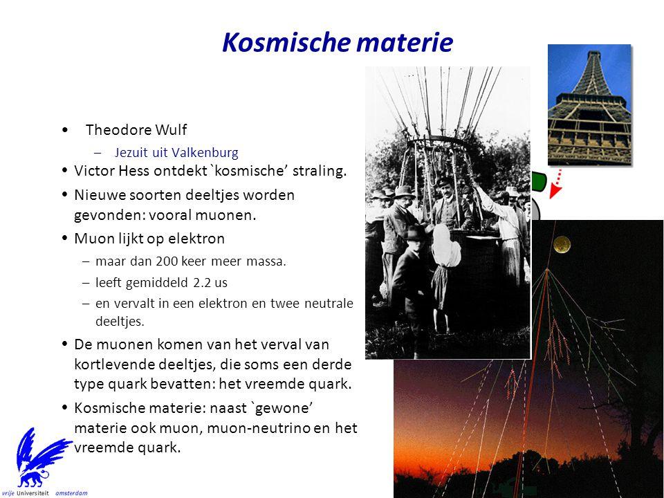Kosmische materie Theodore Wulf –Jezuit uit Valkenburg  Victor Hess ontdekt `kosmische' straling.  Nieuwe soorten deeltjes worden gevonden: vooral m