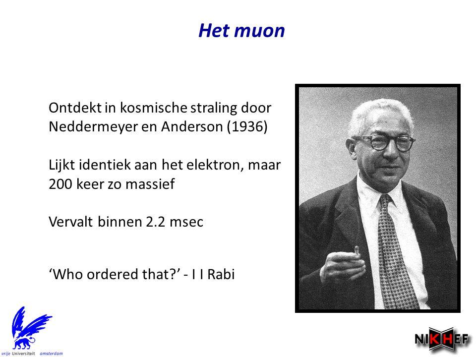 Het muon Ontdekt in kosmische straling door Neddermeyer en Anderson (1936) Lijkt identiek aan het elektron, maar 200 keer zo massief Vervalt binnen 2.