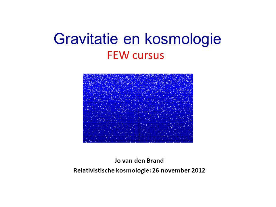 Jo van den Brand Relativistische kosmologie: 26 november 2012 Gravitatie en kosmologie FEW cursus