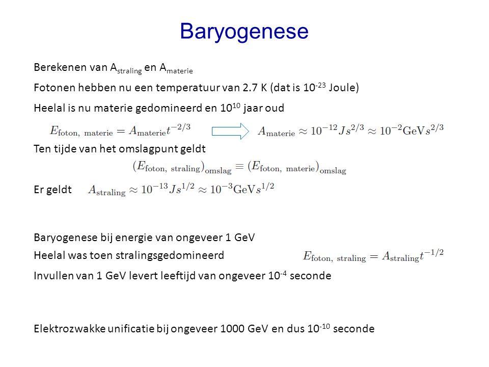 Baryogenese Berekenen van A straling en A materie Fotonen hebben nu een temperatuur van 2.7 K (dat is 10 -23 Joule) Heelal is nu materie gedomineerd e