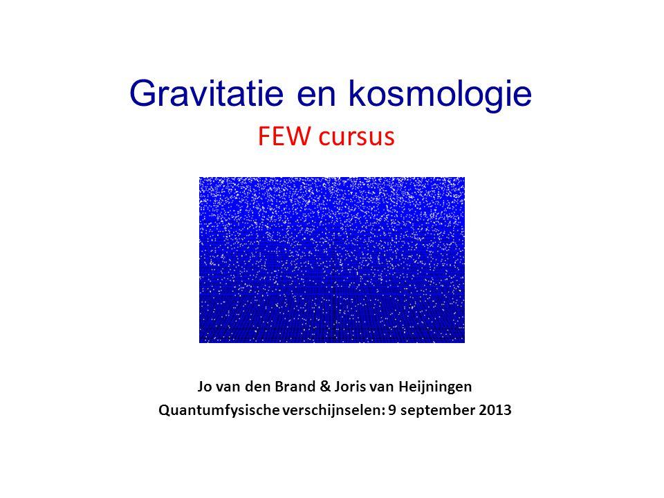 Jo van den Brand & Joris van Heijningen Quantumfysische verschijnselen: 9 september 2013 Gravitatie en kosmologie FEW cursus
