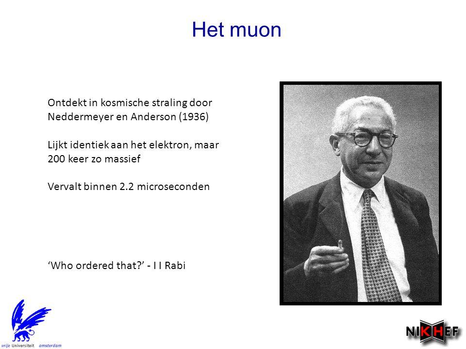 Het muon Ontdekt in kosmische straling door Neddermeyer en Anderson (1936) Lijkt identiek aan het elektron, maar 200 keer zo massief Vervalt binnen 2.2 microseconden 'Who ordered that ' - I I Rabi