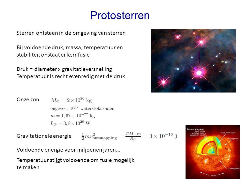 Protosterren Sterren ontstaan in de omgeving van sterren Bij voldoende druk, massa, temperatuur en stabiliteit onstaat er kernfusie Druk = diameter x gravitatieversnelling Temperatuur is recht evenredig met de druk Gravitationele energie Onze zon Voldoende energie voor miljoenen jaren...