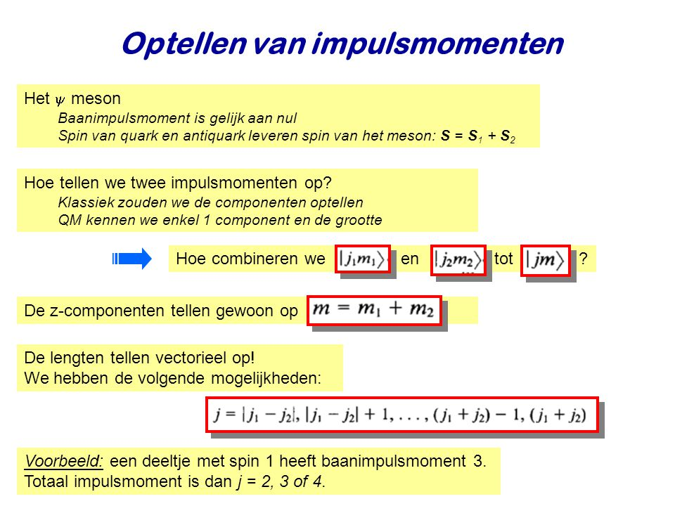 Najaar 2008Jo van den Brand13 Optellen van impulsmomenten Het  meson Baanimpulsmoment is gelijk aan nul Spin van quark en antiquark leveren spin van het meson: S = S 1 + S 2 Hoe tellen we twee impulsmomenten op.