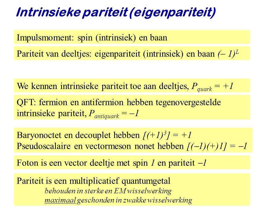 Najaar 2008Jo van den Brand34 We kennen intrinsieke pariteit toe aan deeltjes, P quark = +1 Intrinsieke pariteit (eigenpariteit) QFT: fermion en antifermion hebben tegenovergestelde intrinsieke pariteit, P antiquark =  1 Baryonoctet en decouplet hebben [(+1) 3 ] = +1 Pseudoscalaire en vectormeson nonet hebben [(  1)(+)1] =  1 Foton is een vector deeltje met spin 1 en pariteit  1 Impulsmoment: spin (intrinsiek) en baan Pariteit van deeltjes: eigenpariteit (intrinsiek) en baan (  1) L Pariteit is een multiplicatief quantumgetal behouden in sterke en EM wisselwerking maximaal geschonden in zwakke wisselwerking