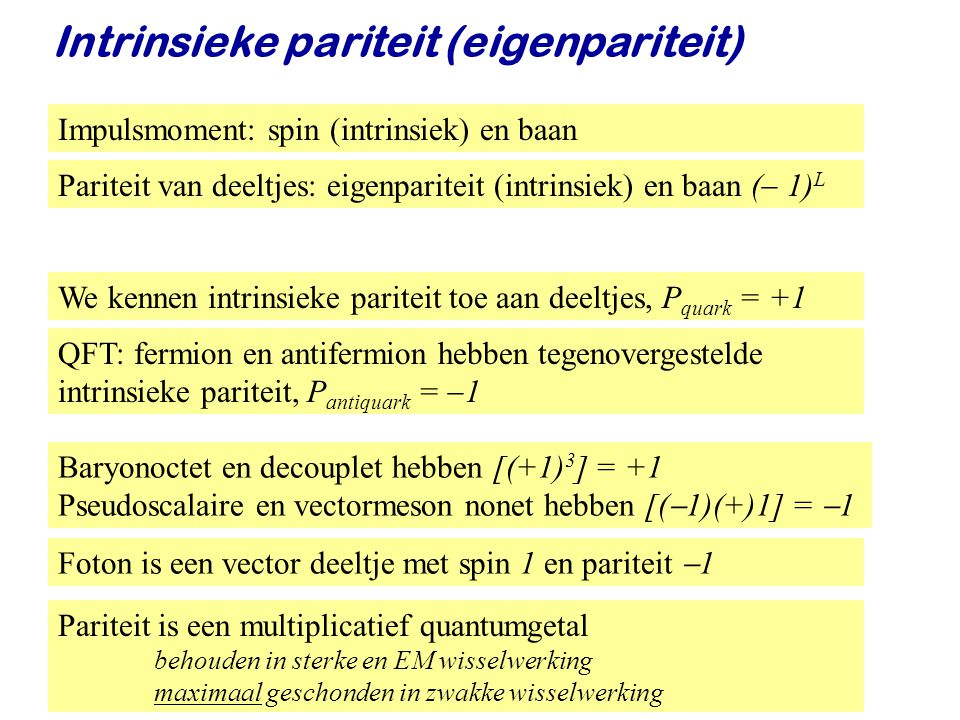 Najaar 2008Jo van den Brand34 We kennen intrinsieke pariteit toe aan deeltjes, P quark = +1 Intrinsieke pariteit (eigenpariteit) QFT: fermion en antif