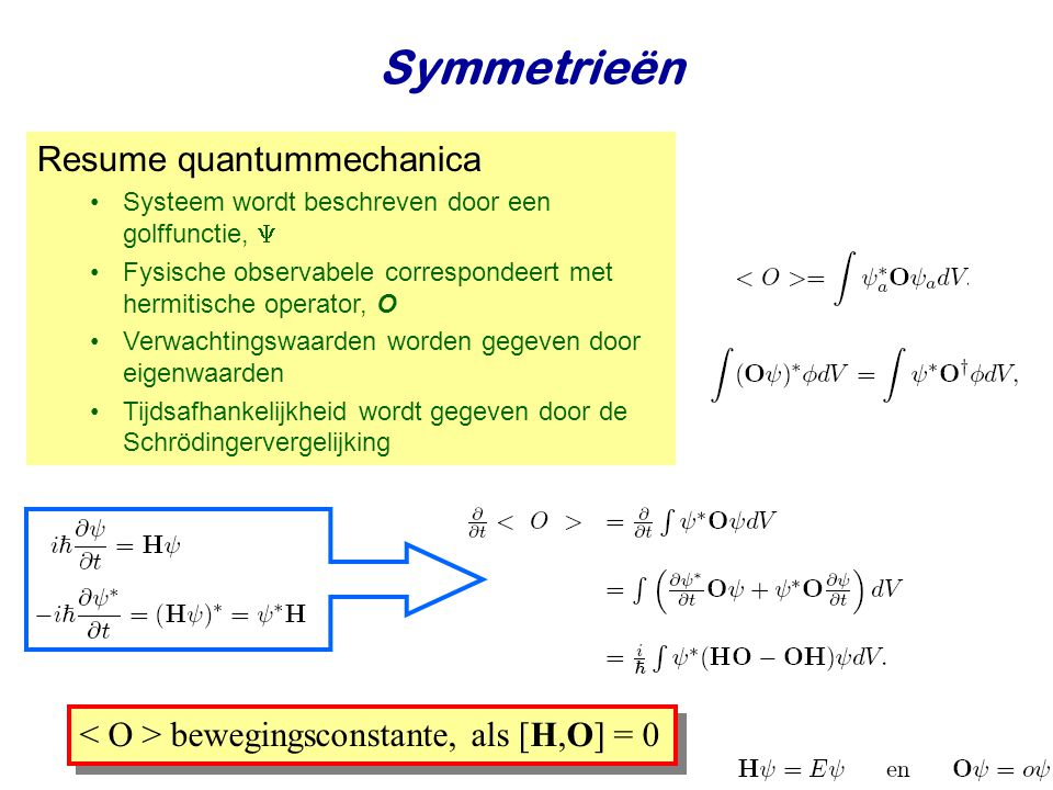 Najaar 2008Jo van den Brand5 Resume quantummechanica Systeem wordt beschreven door een golffunctie,  Fysische observabele correspondeert met hermitische operator, O Verwachtingswaarden worden gegeven door eigenwaarden Tijdsafhankelijkheid wordt gegeven door de Schrödingervergelijking bewegingsconstante, als [H,O] = 0 Symmetrieën