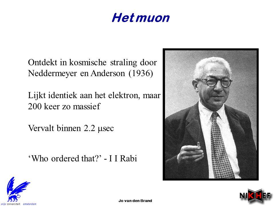 Jo van den Brand Het muon Ontdekt in kosmische straling door Neddermeyer en Anderson (1936) Lijkt identiek aan het elektron, maar 200 keer zo massief
