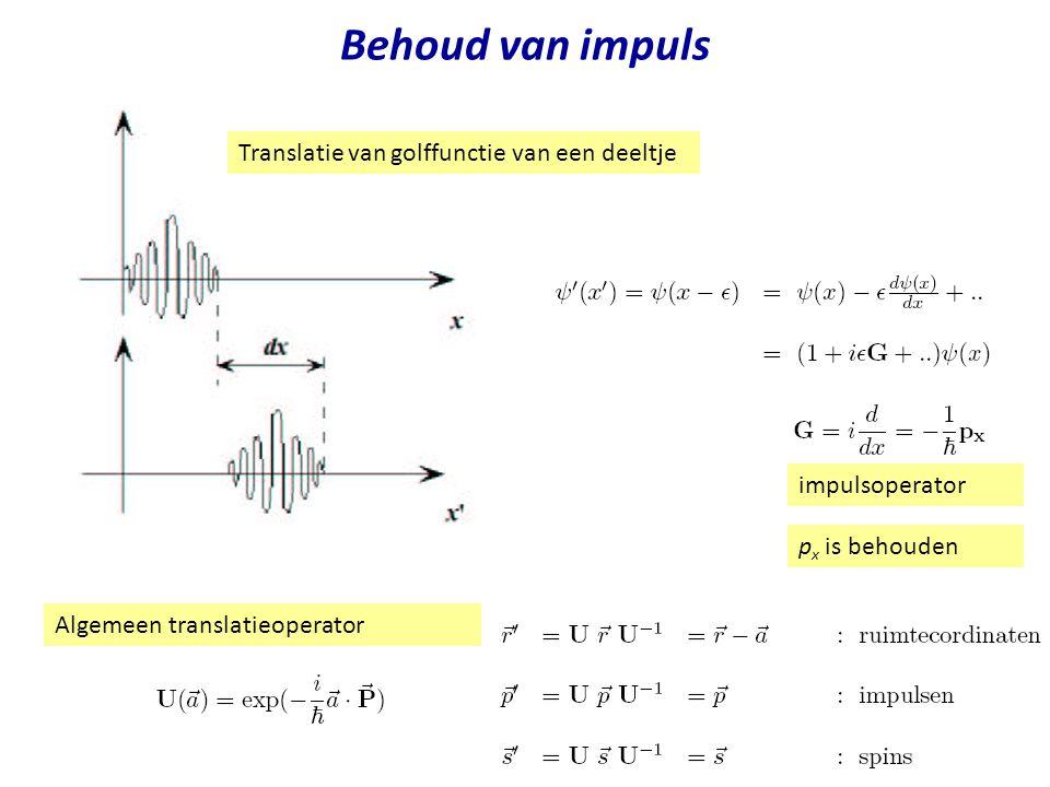 Behoud van impuls Translatie van golffunctie van een deeltje impulsoperator p x is behouden Algemeen translatieoperator