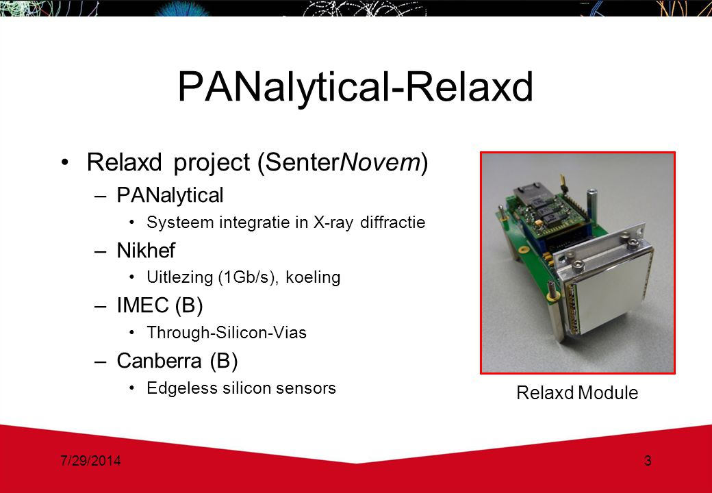 7/29/20143 PANalytical-Relaxd Relaxd project (SenterNovem) –PANalytical Systeem integratie in X-ray diffractie –Nikhef Uitlezing (1Gb/s), koeling –IMEC (B) Through-Silicon-Vias –Canberra (B) Edgeless silicon sensors Relaxd Module