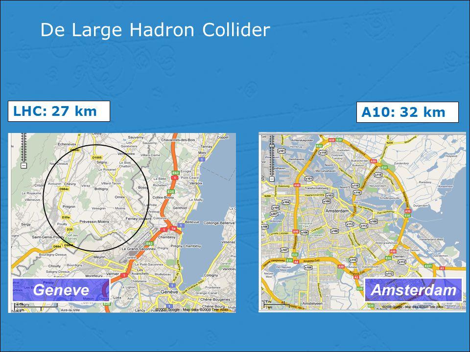 De Large Hadron Collider GeneveAmsterdam LHC: 27 km A10: 32 km