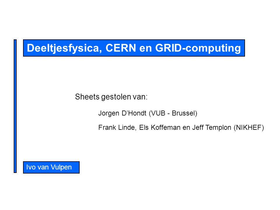 Ivo van Vulpen Deeltjesfysica, CERN en GRID-computing Sheets gestolen van: Jorgen D'Hondt (VUB - Brussel) Frank Linde, Els Koffeman en Jeff Templon (NIKHEF)