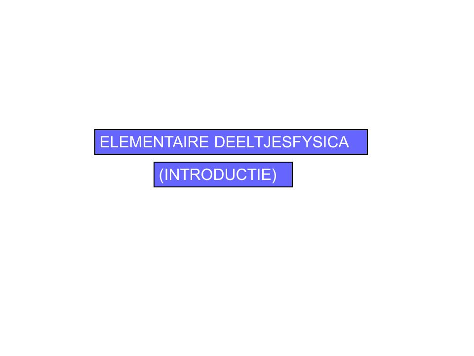 ELEMENTAIRE DEELTJESFYSICA (INTRODUCTIE)