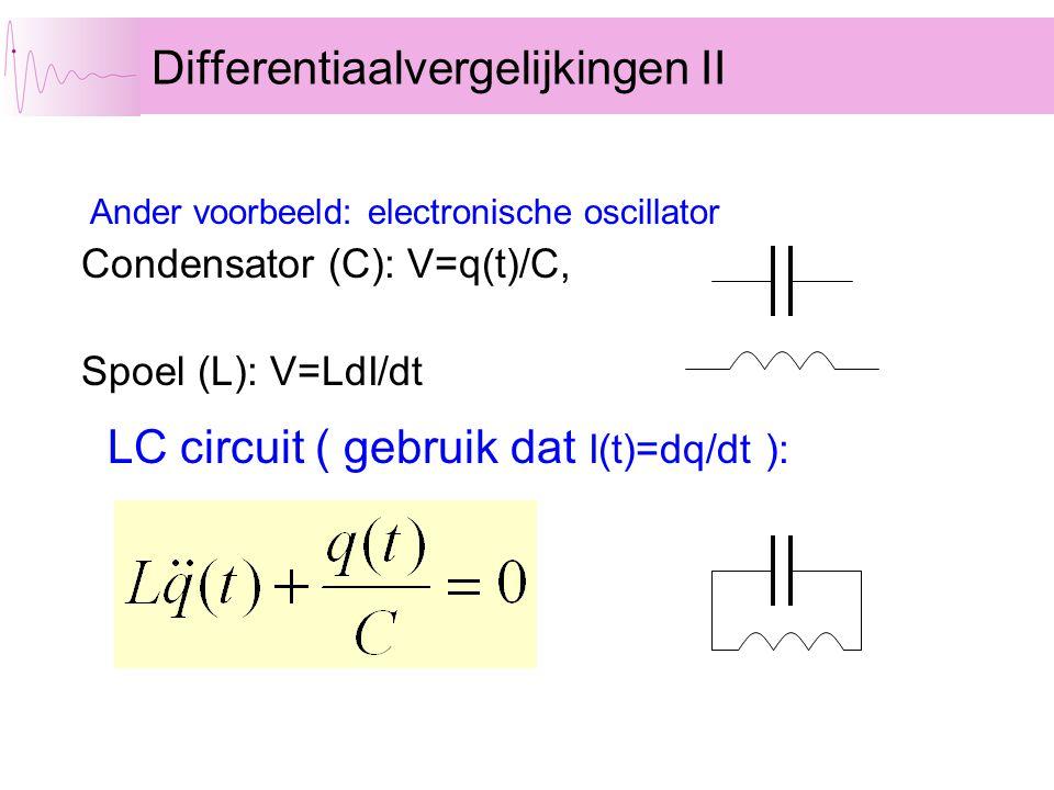 Condensator (C): V=q(t)/C, Spoel (L): V=LdI/dt Differentiaalvergelijkingen II Ander voorbeeld: electronische oscillator LC circuit ( gebruik dat I(t)=