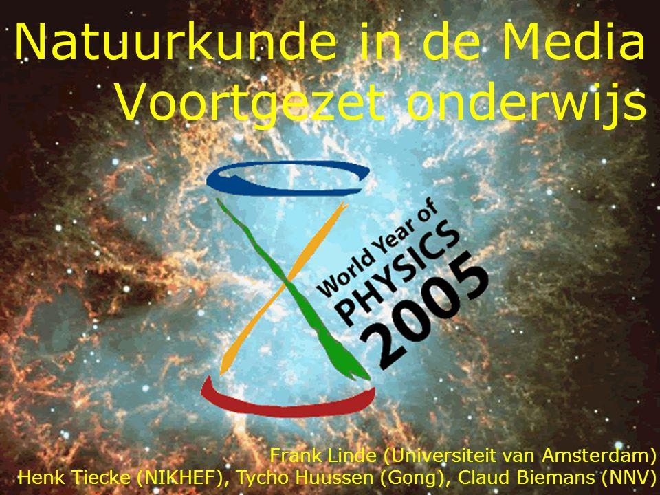 Natuurkunde in de Media Voortgezet onderwijs Frank Linde (Universiteit van Amsterdam) Henk Tiecke (NIKHEF), Tycho Huussen (Gong), Claud Biemans (NNV)