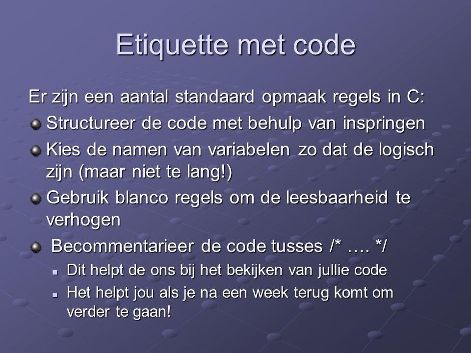 Etiquette met code Er zijn een aantal standaard opmaak regels in C: Structureer de code met behulp van inspringen Kies de namen van variabelen zo dat