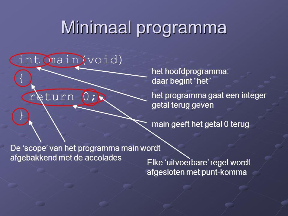 """Minimaal programma int main(void) { return 0; } het hoofdprogramma: daar begint """"het"""" het programma gaat een integer getal terug geven main geeft het"""