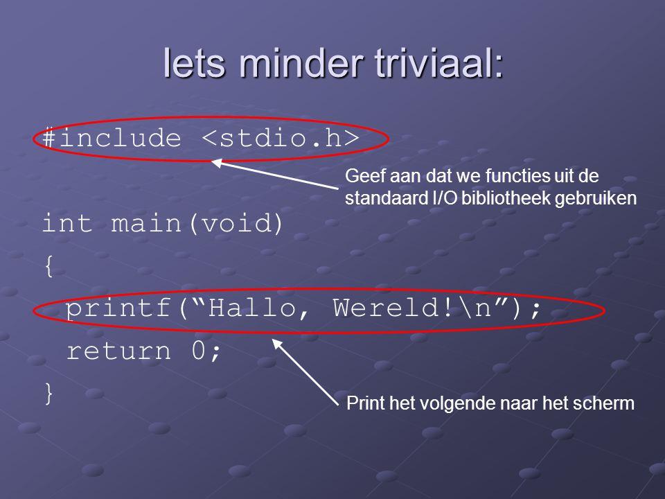 """Iets minder triviaal: #include int main(void) { printf(""""Hallo, Wereld!\n""""); return 0; } Geef aan dat we functies uit de standaard I/O bibliotheek gebr"""