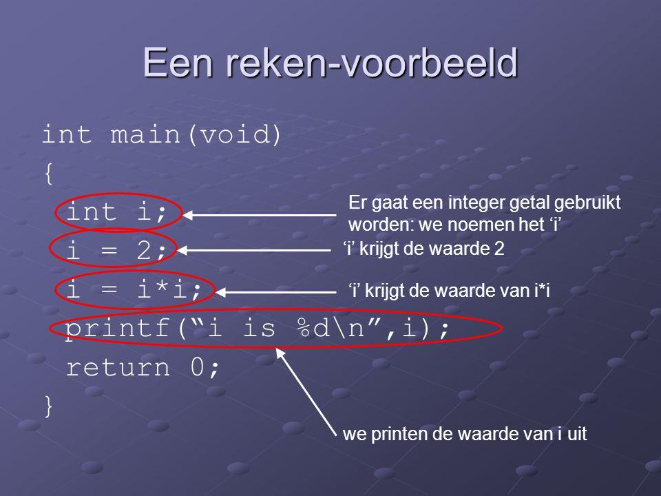 """Een reken-voorbeeld int main(void) { int i; i = 2; i = i*i; printf(""""i is %d\n"""",i); return 0; } Er gaat een integer getal gebruikt worden: we noemen he"""