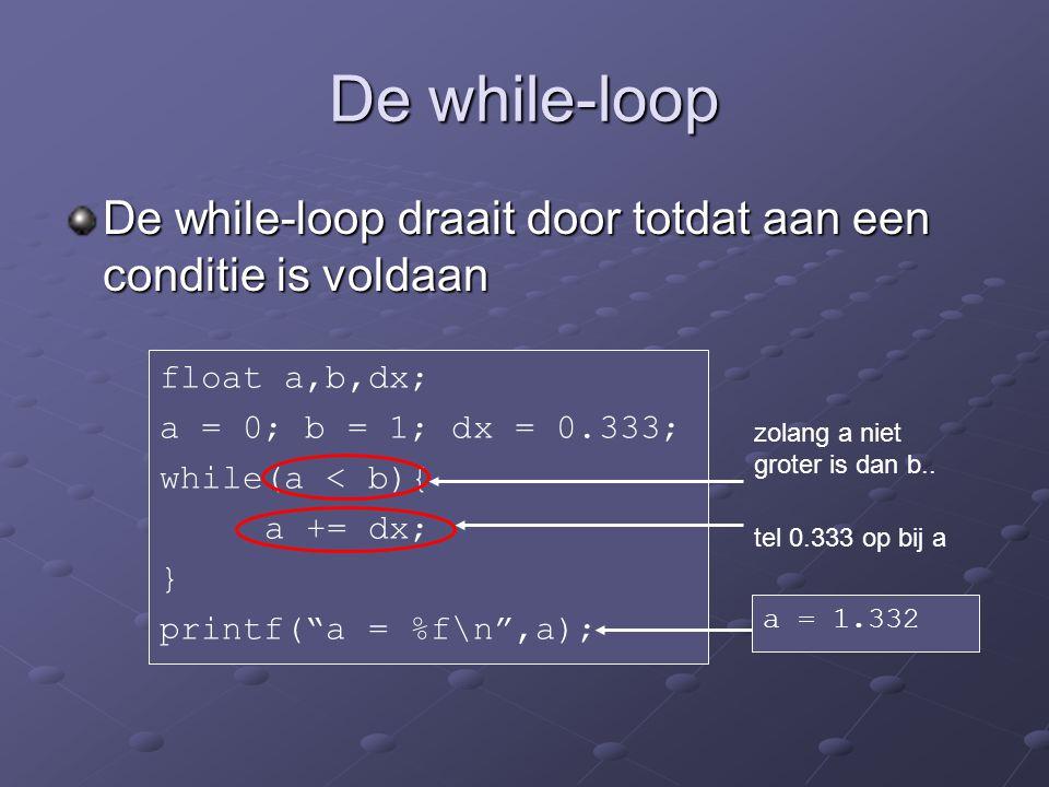 De while-loop De while-loop draait door totdat aan een conditie is voldaan float a,b,dx; a = 0; b = 1; dx = 0.333; while(a < b){ a += dx; } printf( a = %f\n ,a); zolang a niet groter is dan b..