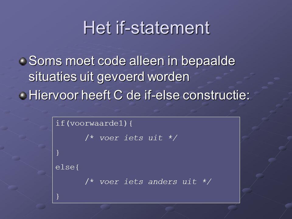Het if-statement Soms moet code alleen in bepaalde situaties uit gevoerd worden Hiervoor heeft C de if-else constructie: if(voorwaarde1){ /* voer iets