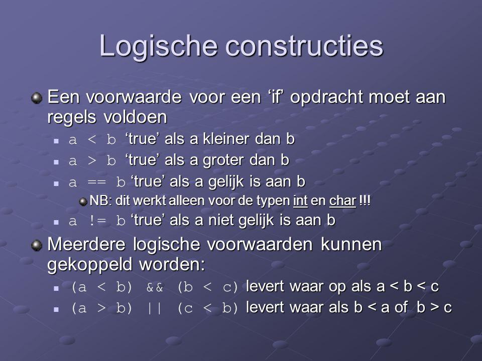 Logische constructies Een voorwaarde voor een 'if' opdracht moet aan regels voldoen 'true' als a kleiner dan b a < b 'true' als a kleiner dan b 'true' als a groter dan b a > b 'true' als a groter dan b 'true' als a gelijk is aan b a == b 'true' als a gelijk is aan b NB: dit werkt alleen voor de typen int en char !!.