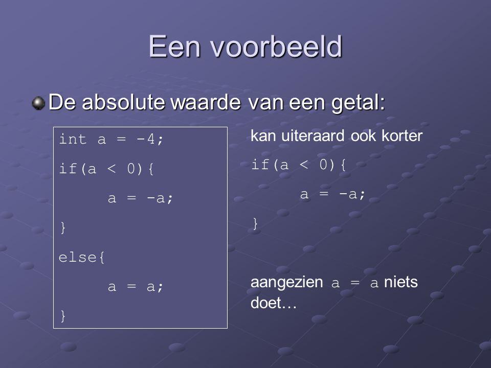Een voorbeeld De absolute waarde van een getal: int a = -4; if(a < 0){ a = -a; } else{ a = a; } kan uiteraard ook korter if(a < 0){ a = -a; } aangezien a = a niets doet…