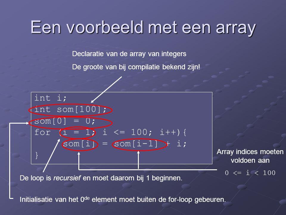Een voorbeeld met een array int i; int som[100]; som[0] = 0; for (i = 1; i <= 100; i++){ som[i] = som[i-1] + i; } Declaratie van de array van integers De groote van bij compilatie bekend zijn.