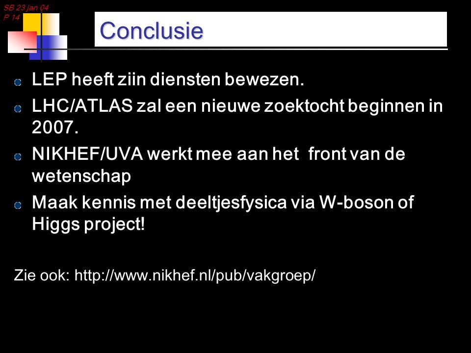 SB 23 jan 04 P 14 Conclusie LEP heeft ziin diensten bewezen. LHC/ATLAS zal een nieuwe zoektocht beginnen in 2007. NIKHEF/UVA werkt mee aan het front v