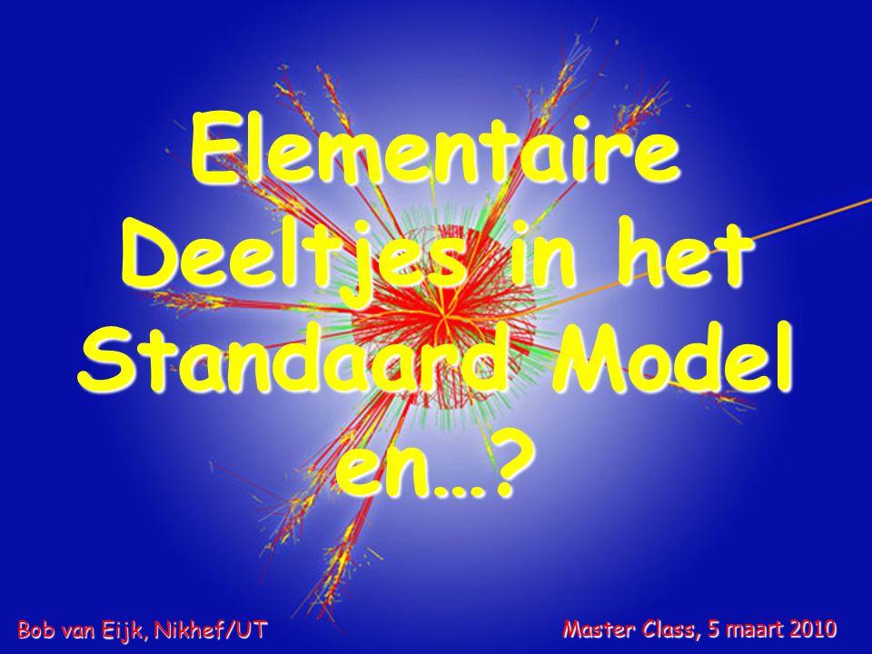 Elementaire Deeltjes in het Standaard Model en…? Master Class, 5 maart 2010 Bob van Eijk, Nikhef/UT