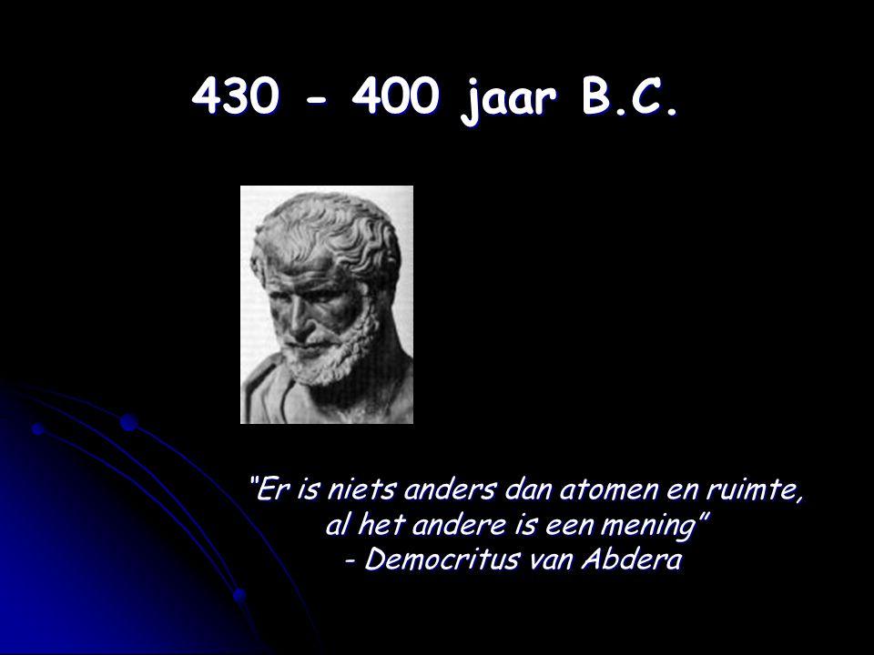 """430 - 400 jaar B.C. """"Er is niets anders dan atomen en ruimte, al het andere is een mening"""" - Democritus van Abdera"""