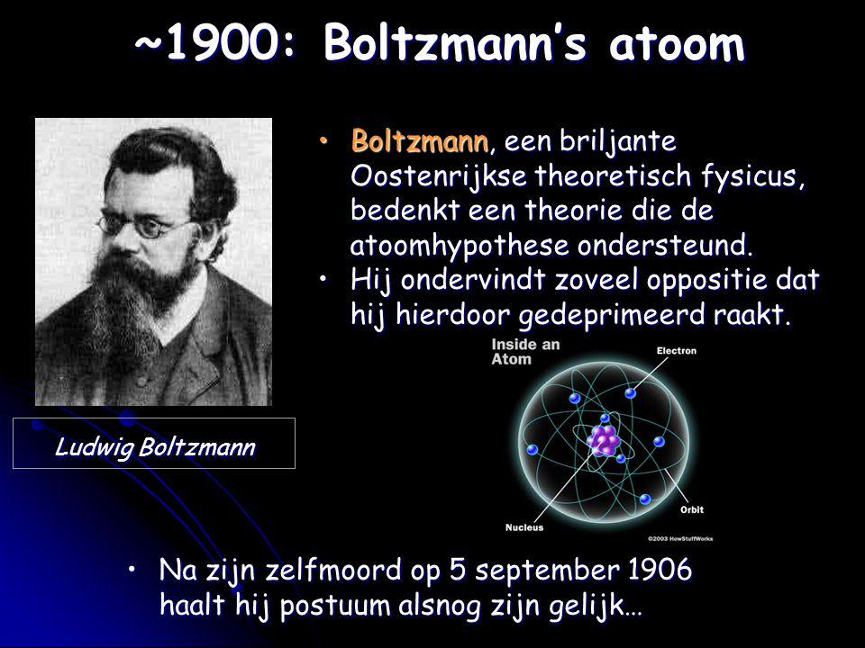 Ludwig Boltzmann ~1900: Boltzmann's atoom Boltzmann, een briljante Oostenrijkse theoretisch fysicus, bedenkt een theorie die de atoomhypothese onderst
