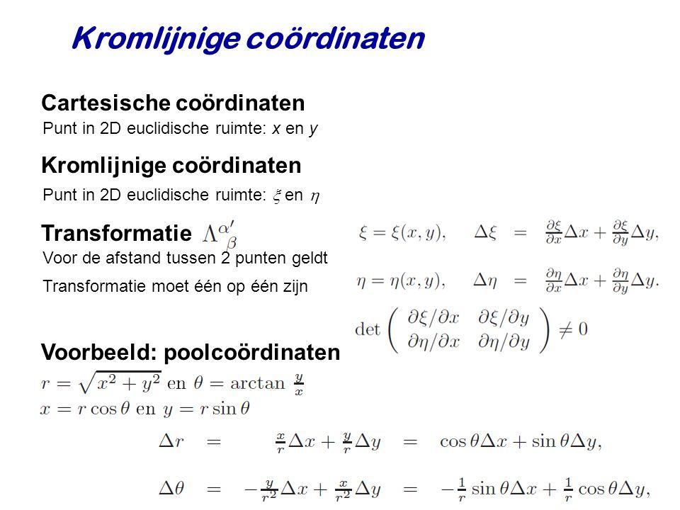 Kromlijnige coördinaten Cartesische coördinaten Punt in 2D euclidische ruimte: x en y Transformatie Kromlijnige coördinaten Punt in 2D euclidische ruimte:  en  Voor de afstand tussen 2 punten geldt Transformatie moet één op één zijn Voorbeeld: poolcoördinaten