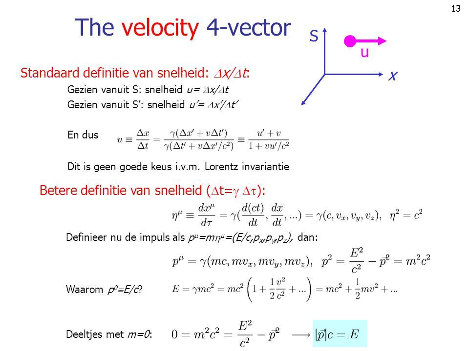 13 The velocity 4-vector Standaard definitie van snelheid:  x/  t: Gezien vanuit S: snelheid u=  x/  t Gezien vanuit S': snelheid u'=  x'/  t' En dus Dit is geen goede keus i.v.m.