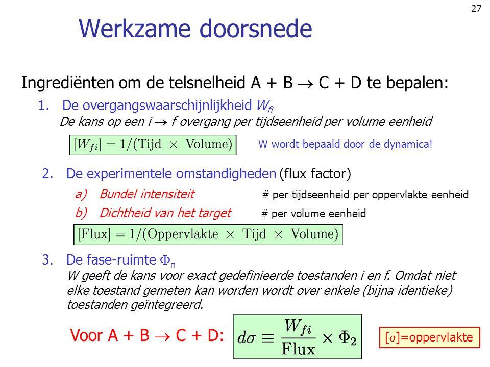27 Werkzame doorsnede Ingrediënten om de telsnelheid A + B  C + D te bepalen: 1.De overgangswaarschijnlijkheid W fi De kans op een i  f overgang per tijdseenheid per volume eenheid 2.De experimentele omstandigheden (flux factor) a)Bundel intensiteit # per tijdseenheid per oppervlakte eenheid b)Dichtheid van het target # per volume eenheid W wordt bepaald door de dynamica.