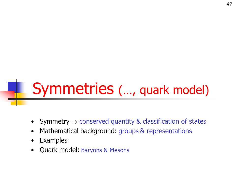 47 Symmetries (…, quark model) Symmetry  conserved quantity & classification of states Mathematical background: groups & representations Examples Quark model: Baryons & Mesons
