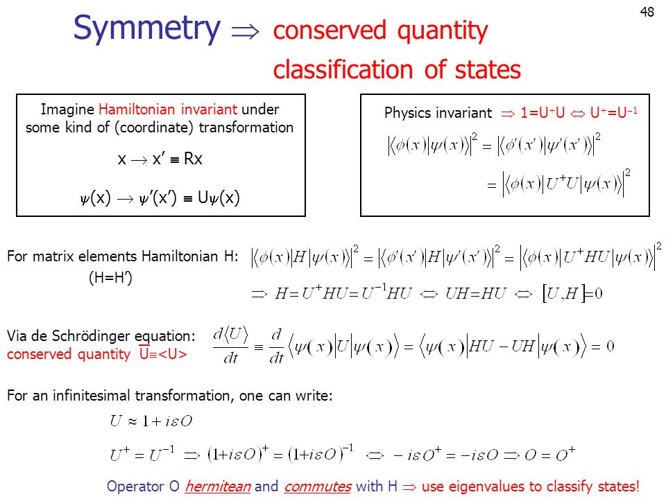 48 Symmetry  conserved quantity classification of states Imagine Hamiltonian invariant under some kind of (coordinate) transformation x  x'  Rx  (x)   '(x')  U  (x) Physics invariant Operator O hermitean and commutes with H  use eigenvalues to classify states.