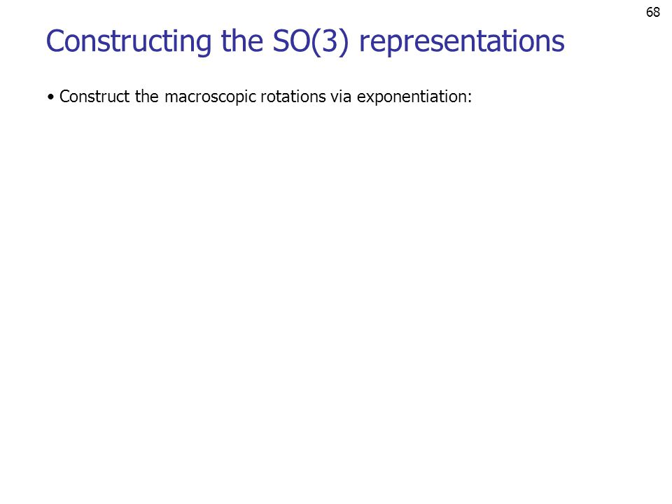 68 Constructing the SO(3) representations Construct the macroscopic rotations via exponentiation: