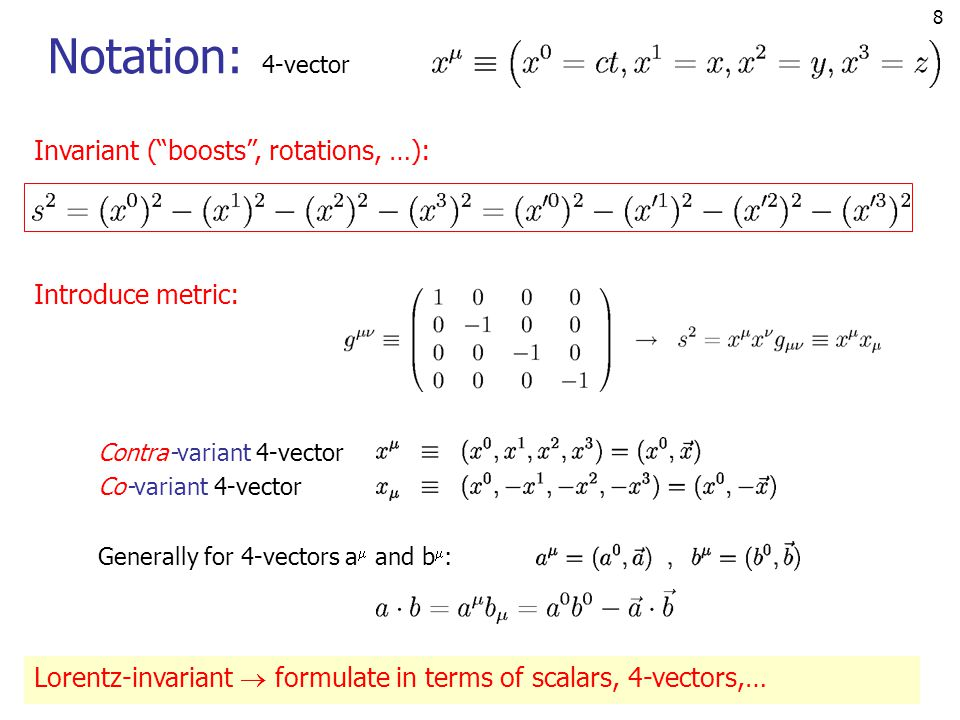8 Notation: 4-vector Invariant ( boosts , rotations, …): Introduce metric: Lorentz-invariant  formulate in terms of scalars, 4-vectors,… Contra-variant 4-vector Co-variant 4-vector Generally for 4-vectors a  and b  :