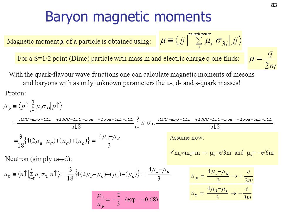 83 Baryon magnetic moments Magnetic moment  of a particle is obtained using: For a S=1/2 point (Dirac) particle with mass m and electric charge q one finds: With the quark-flavour wave functions one can calculate magnetic moments of mesons and baryons with as only unknown parameters the u-, d- and s-quark masses.