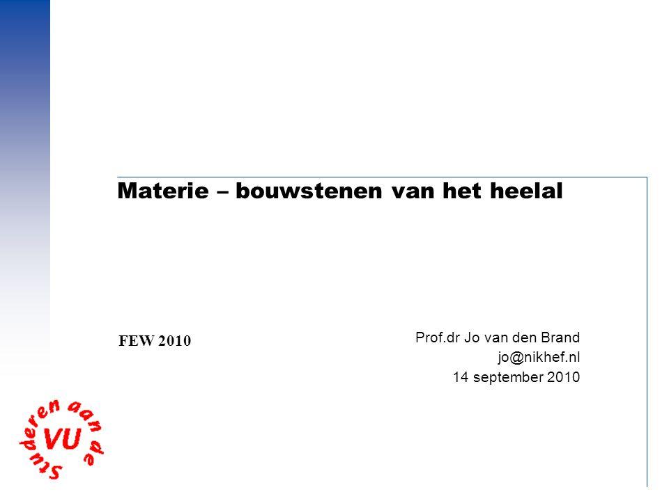 Materie – bouwstenen van het heelal Prof.dr Jo van den Brand jo@nikhef.nl 14 september 2010 FEW 2010