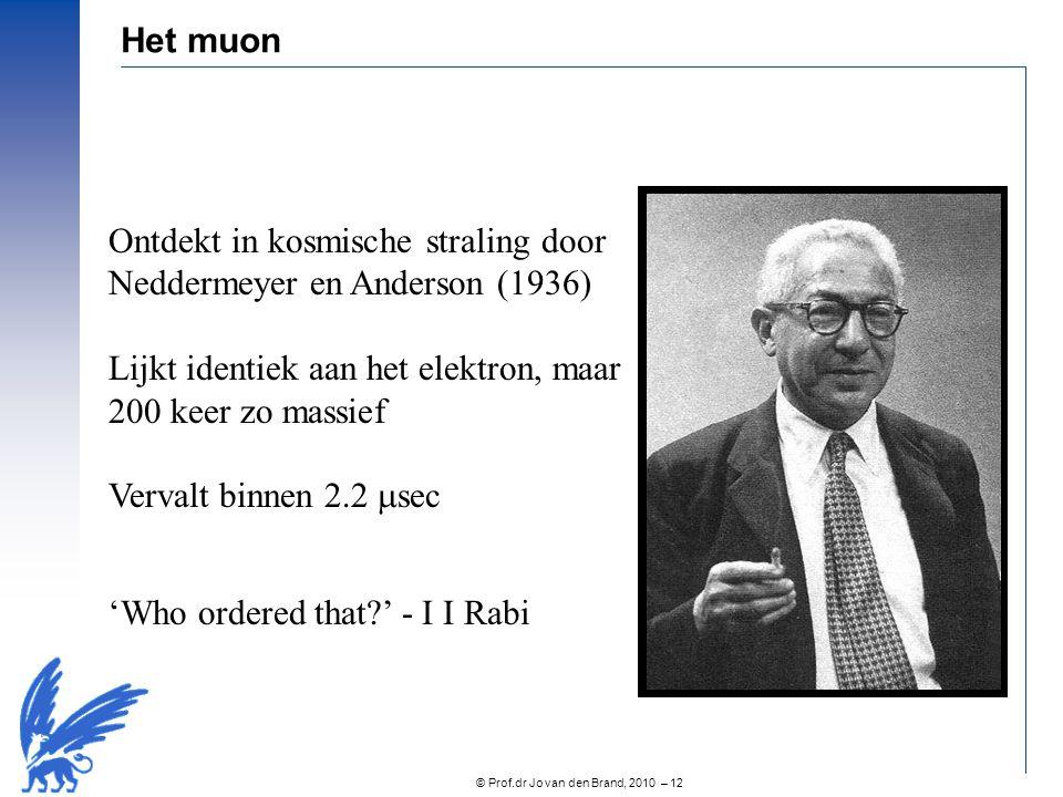 © Prof.dr Jo van den Brand, 2010 – 12 Het muon Ontdekt in kosmische straling door Neddermeyer en Anderson (1936) Lijkt identiek aan het elektron, maar