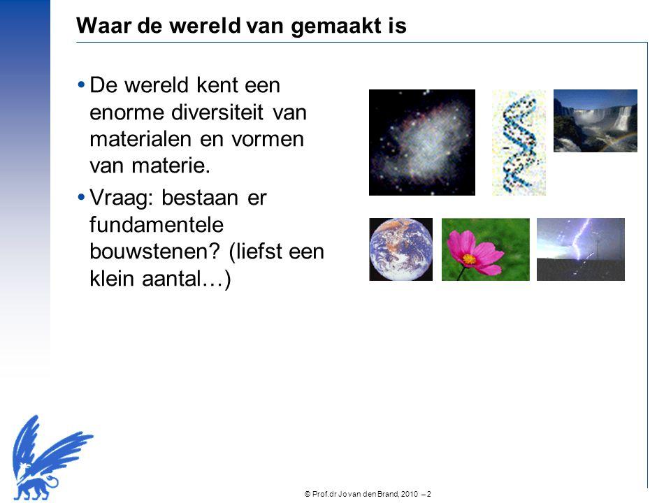 © Prof.dr Jo van den Brand, 2010 – 2 Waar de wereld van gemaakt is  De wereld kent een enorme diversiteit van materialen en vormen van materie.  Vra