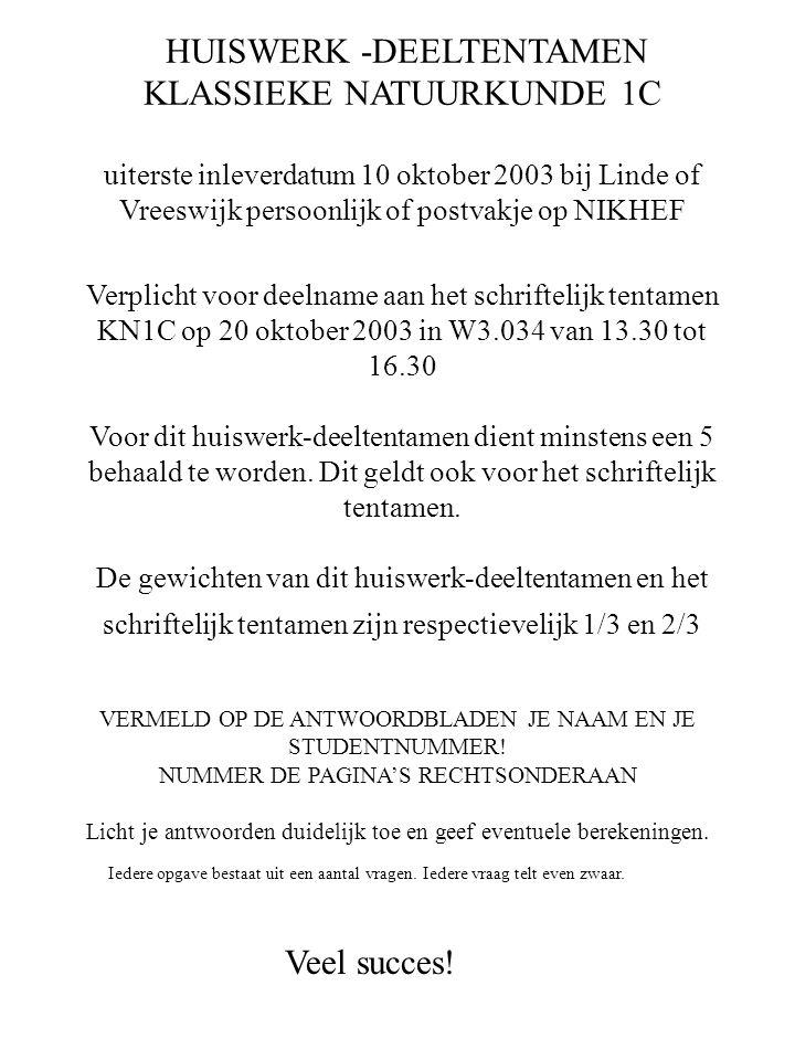 HUISWERK -DEELTENTAMEN KLASSIEKE NATUURKUNDE 1C uiterste inleverdatum 10 oktober 2003 bij Linde of Vreeswijk persoonlijk of postvakje op NIKHEF Verpli