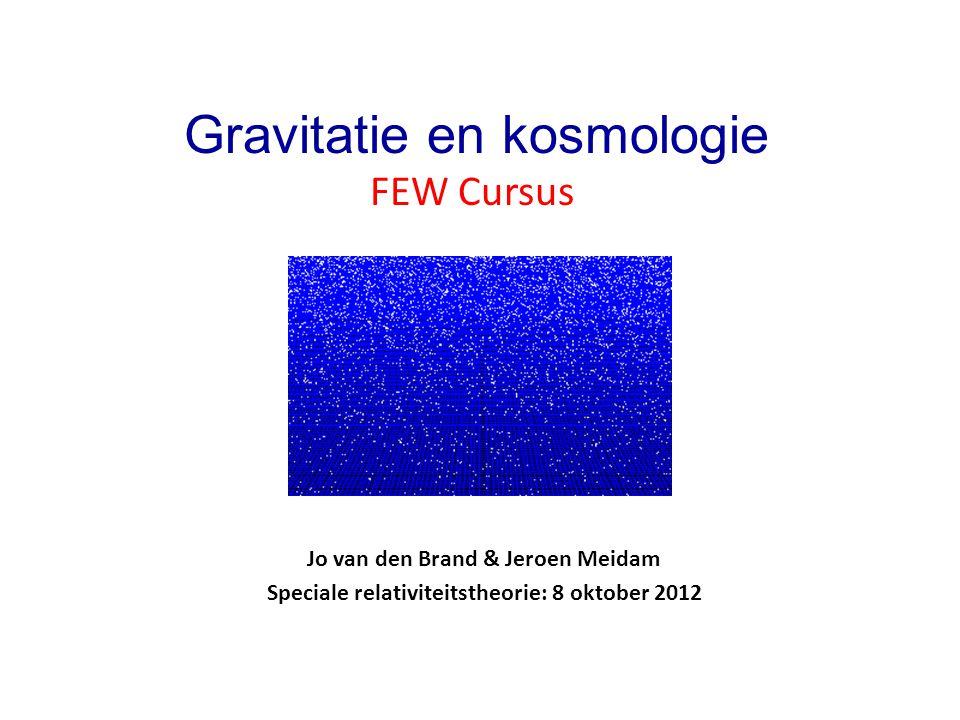 Jo van den Brand & Jeroen Meidam Speciale relativiteitstheorie: 8 oktober 2012 Gravitatie en kosmologie FEW Cursus