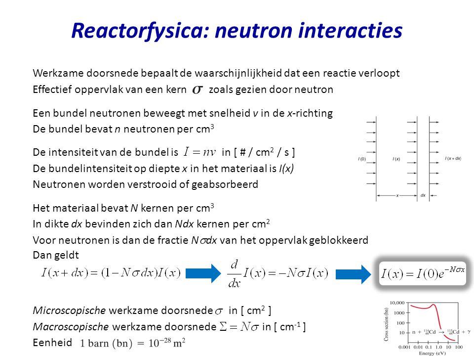 Energiespectra van neutronen Energieverdeling van neutronen wordt bepaald door competitie tussen verstrooiings en absorptie reacties Neutron flux verdeling Dichtheidsverdeling is # neutronen/cm 3 met energie tussen E en E+dE Interpretatie : waarschijnlijkheid/cm pad van een neutron met energie E om een reactie van type x te ondergaan Vermenigvuldigen van flux met werkzame doorsnede levert Interpretatie : totale afgelegde weg in 1 s door alle neutronen met energieën tussen E en E+dE en die zich bevinden in 1 cm 3 Reaction rates Er geldt Neutron snelheid v die hoort bij energie E Interpretatie: het gemiddeld aantal botsingen van type x per seconde en per cm 3 voor neutronen met energieën tussen E en E+dE Verstrooiings, absorptie en fission rates