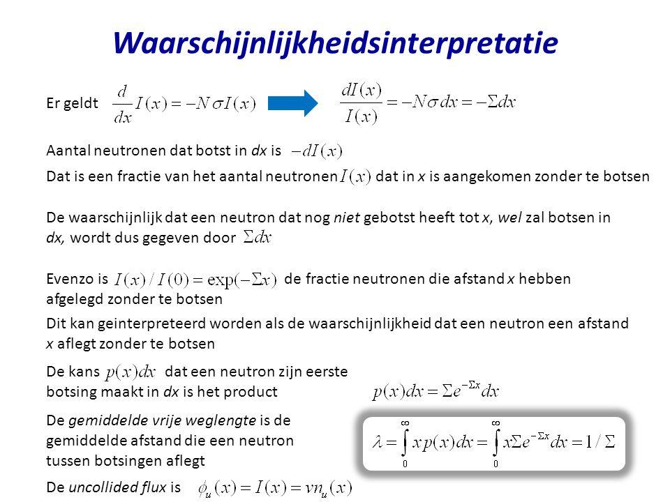 De waarschijnlijk dat een neutron dat nog niet gebotst heeft tot x, wel zal botsen in dx, wordt dus gegeven door Aantal neutronen dat botst in dx is W