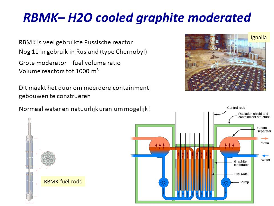 RBMK– H2O cooled graphite moderated RBMK is veel gebruikte Russische reactor Grote moderator – fuel volume ratio Volume reactors tot 1000 m 3 Dit maak