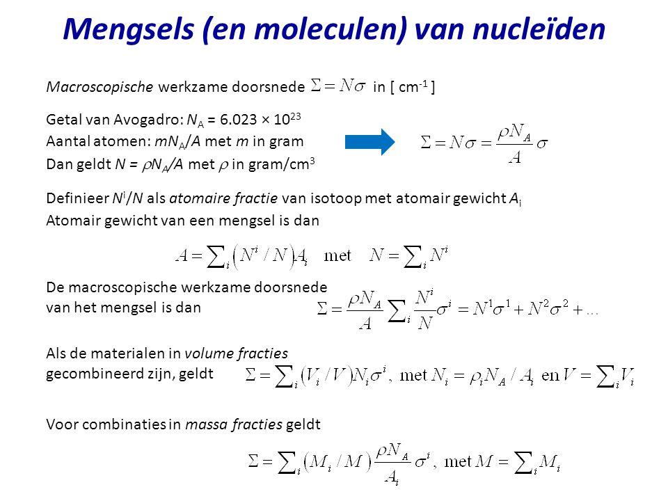 Mengsels (en moleculen) van nucleïden Macroscopische werkzame doorsnede in [ cm -1 ] Getal van Avogadro: N A = 6.023 × 10 23 Aantal atomen: mN A /A me
